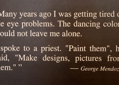 """Many years ago I was getting tired of the eye problems. The dancing colors would not leave me alone. I spoke to a priest. """"paint them"""", he said, """"Make designs, pictures from them."""" - George Mendoza"""