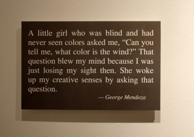 "A little girl who was blind and had never seen colors asked me, ""can you tell me, what color is the wind?"" That question blew my mind because I was just losing my sight then. She woke up my creative sense by asking that question. - George Mendoza"