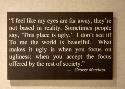 I feel like my eyes are far away, they're not based in reality. Sometimes people say, This place is ugly. I don't see it! To me the world is beautiful. What makes it ugly is when you focus on ugliness; when you accept the focus offered by the rest of society. - George Mendoza